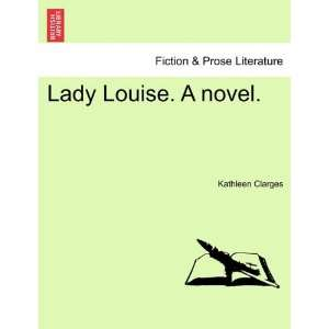 Lady Louise. A novel. (9781240870387): Kathleen Clarges: Books