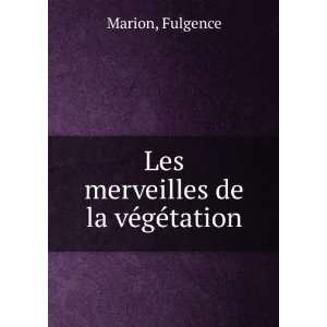 Les merveilles de la végétation: Fulgence Marion: Books